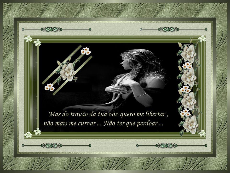 Mas do trovão da tua voz quero me libertar, não mais me curvar... Não ter que perdoar...