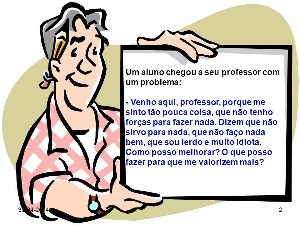 30-04-20142 Um aluno chegou a seu professor com um problema: - Venho aqui, professor, porque me sinto tão pouca coisa, que não tenho forças para fazer nada.