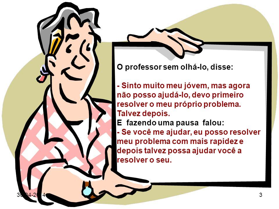 30-04-20143 O professor sem olhá-lo, disse: - Sinto muito meu jóvem, mas agora não posso ajudá-lo, devo primeiro resolver o meu próprio problema.