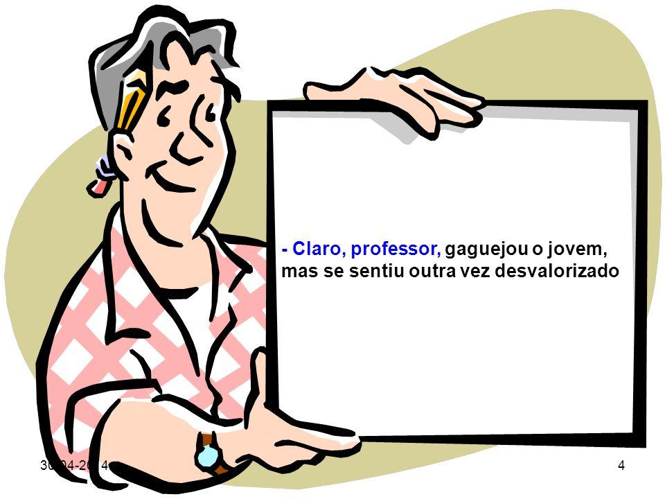 30-04-20143 O professor sem olhá-lo, disse: - Sinto muito meu jóvem, mas agora não posso ajudá-lo, devo primeiro resolver o meu próprio problema. Talv
