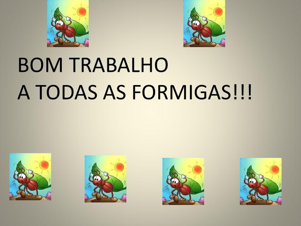 BOM TRABALHO A TODAS AS FORMIGAS!!!
