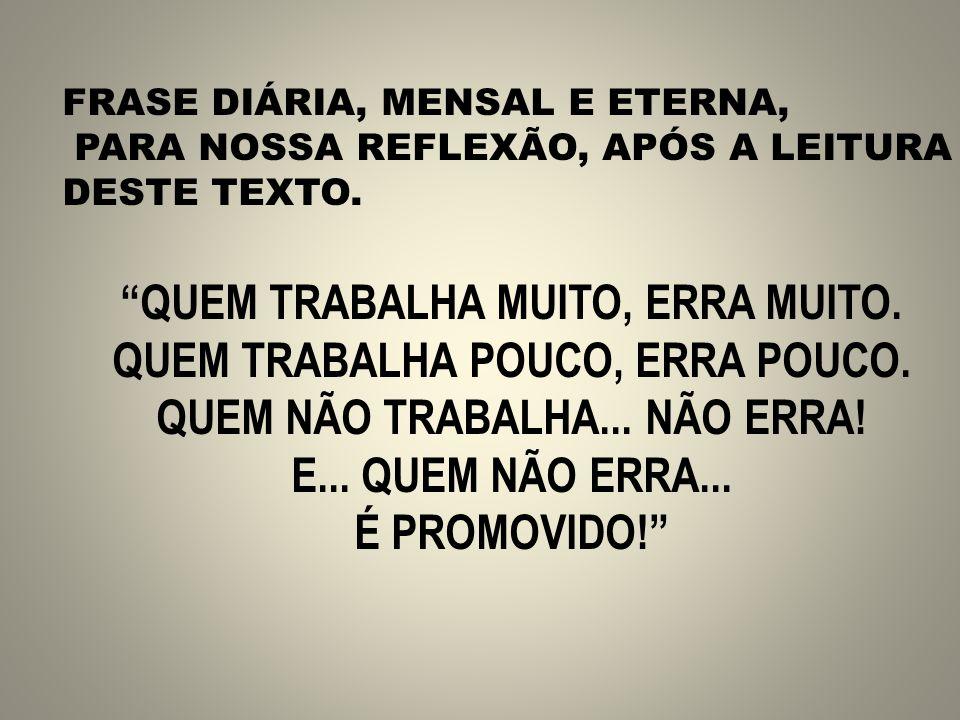 FRASE DIÁRIA, MENSAL E ETERNA, PARA NOSSA REFLEXÃO, APÓS A LEITURA DESTE TEXTO.