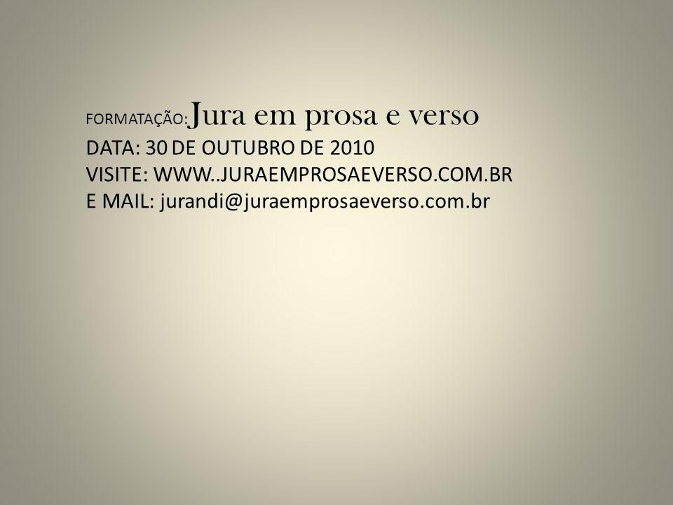 FORMATAÇÃO: Jura em prosa e verso DATA: 30 DE OUTUBRO DE 2010 VISITE: WWW..JURAEMPROSAEVERSO.COM.BR E MAIL: jurandi@juraemprosaeverso.com.br