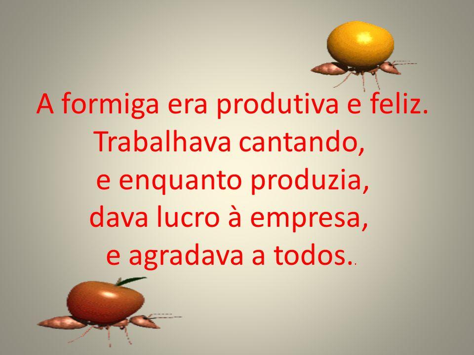 A formiga era produtiva e feliz. Trabalhava cantando, e enquanto produzia, dava lucro à empresa, e agradava a todos..