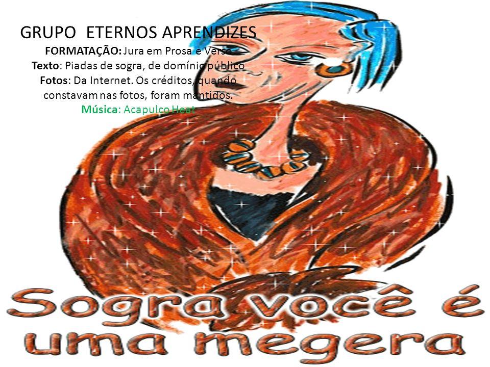 GRUPO ETERNOS APRENDIZES FORMATAÇÃO: Jura em Prosa e Verso Texto: Piadas de sogra, de domínio público Fotos: Da Internet. Os créditos, quando constava