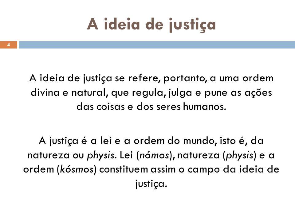 A ideia de justiça A ideia de justiça se refere, portanto, a uma ordem divina e natural, que regula, julga e pune as ações das coisas e dos seres huma