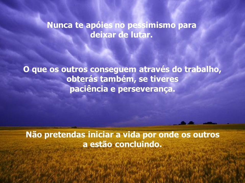 Nunca te apóies no pessimismo para deixar de lutar.