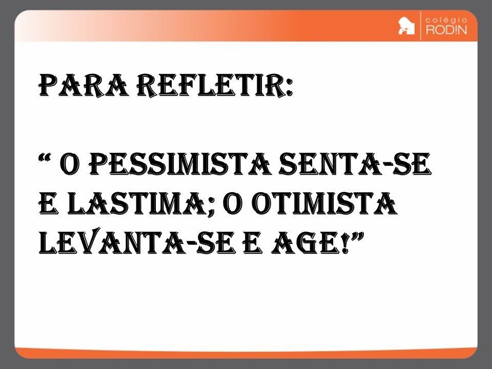 Para refletir: O pessimista senta-se e lastima; o otimista levanta-se e age!
