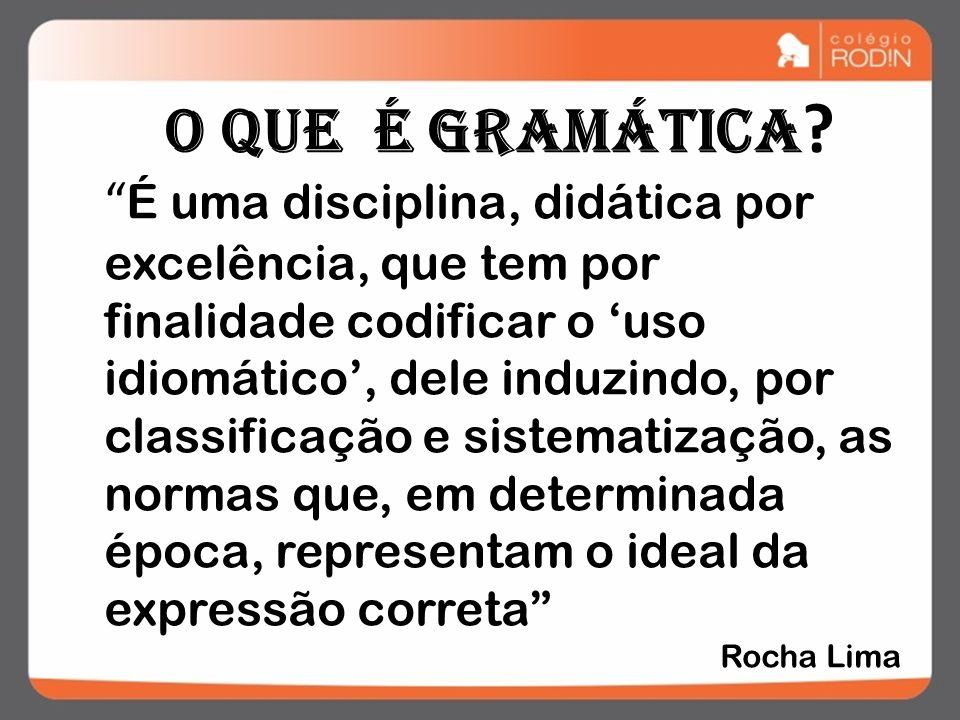 O que é gramática ? É uma disciplina, didática por excelência, que tem por finalidade codificar o uso idiomático, dele induzindo, por classificação e
