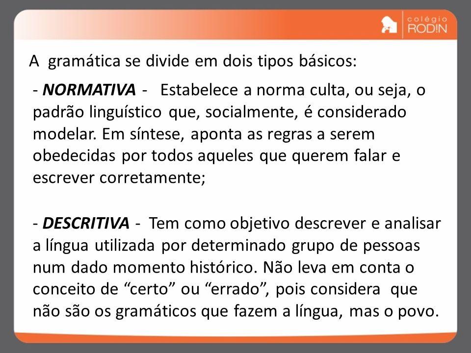 A gramática se divide em dois tipos básicos: - NORMATIVA - Estabelece a norma culta, ou seja, o padrão linguístico que, socialmente, é considerado mod