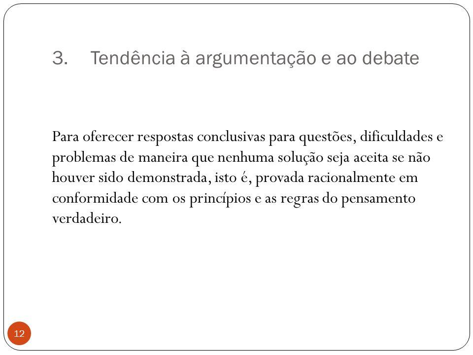 3.Tendência à argumentação e ao debate Para oferecer respostas conclusivas para questões, dificuldades e problemas de maneira que nenhuma solução seja