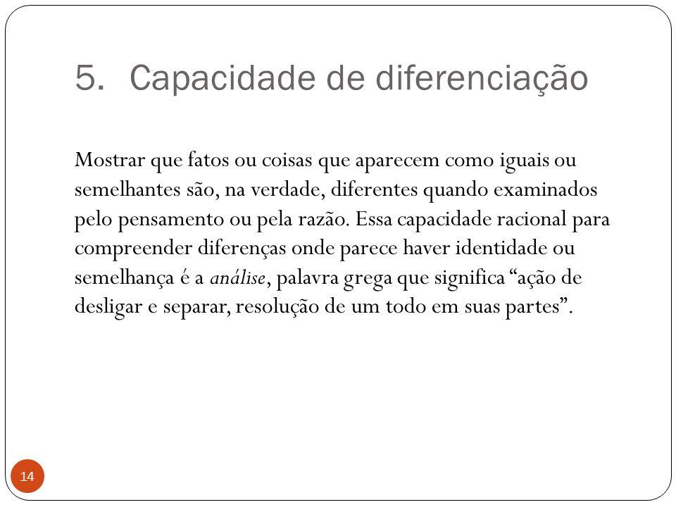 5.Capacidade de diferenciação Mostrar que fatos ou coisas que aparecem como iguais ou semelhantes são, na verdade, diferentes quando examinados pelo p
