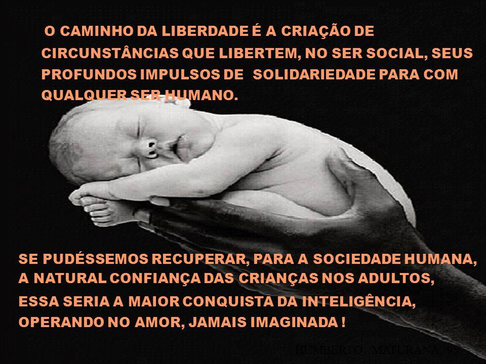 O CAMINHO DA LIBERDADE É A CRIAÇÃO DE CIRCUNSTÂNCIAS QUE LIBERTEM, NO SER SOCIAL, SEUS PROFUNDOS IMPULSOS DE SOLIDARIEDADE PARA COM QUALQUER SER HUMAN