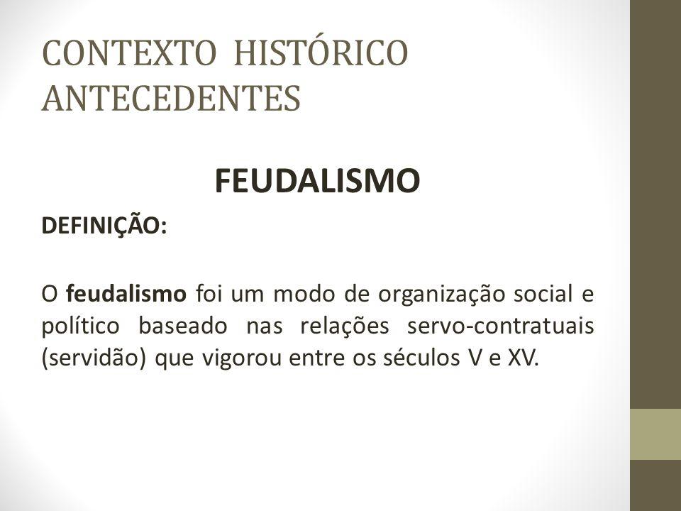 CONTEXTO HISTÓRICO ANTECEDENTES FEUDALISMO DEFINIÇÃO: O feudalismo foi um modo de organização social e político baseado nas relações servo-contratuais
