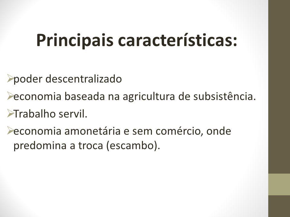 Principais características: poder descentralizado economia baseada na agricultura de subsistência. Trabalho servil. economia amonetária e sem comércio
