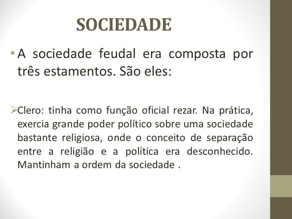 SOCIEDADE A sociedade feudal era composta por três estamentos. São eles: Clero: tinha como função oficial rezar. Na prática, exercia grande poder polí
