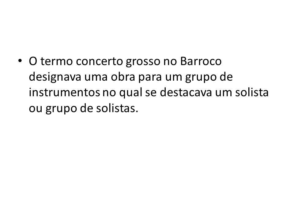 O termo concerto grosso no Barroco designava uma obra para um grupo de instrumentos no qual se destacava um solista ou grupo de solistas.