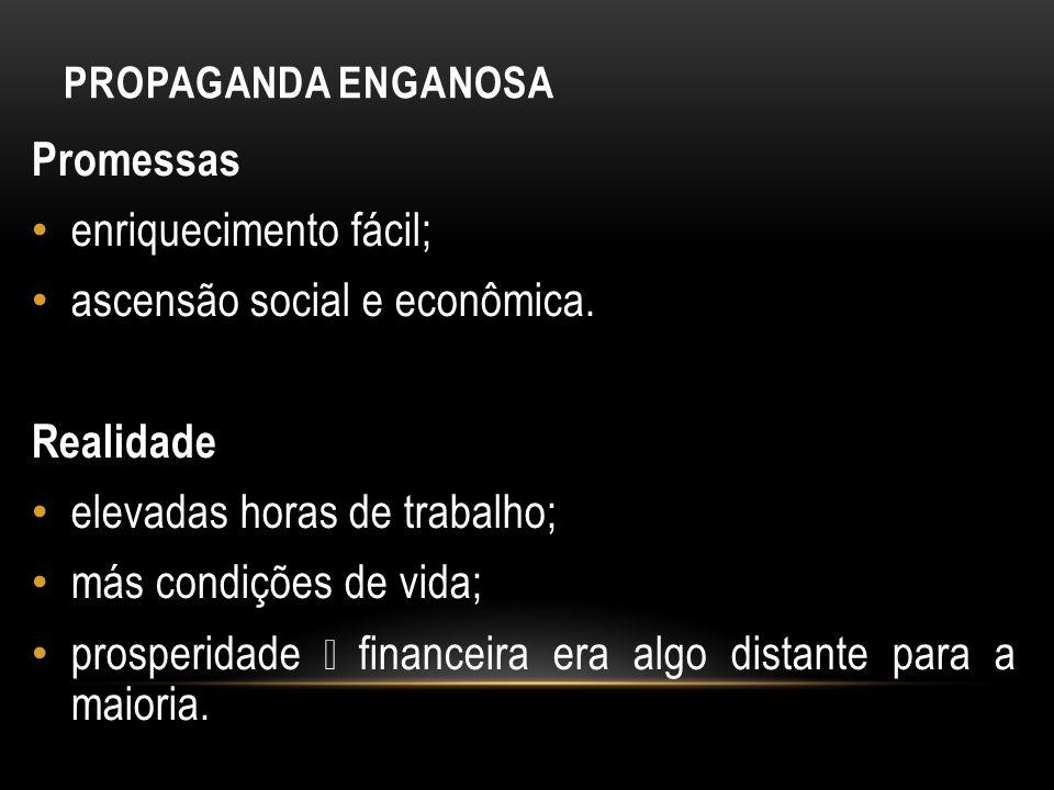 PROPAGANDA ENGANOSA Promessas enriquecimento fácil; ascensão social e econômica. Realidade elevadas horas de trabalho; más condições de vida; prosperi