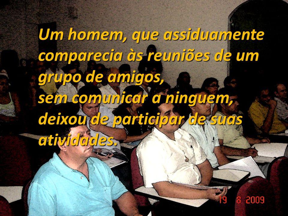 Um homem, que assiduamente comparecia às reuniões de um grupo de amigos, sem comunicar a ninguem, deixou de participar de suas atividades..