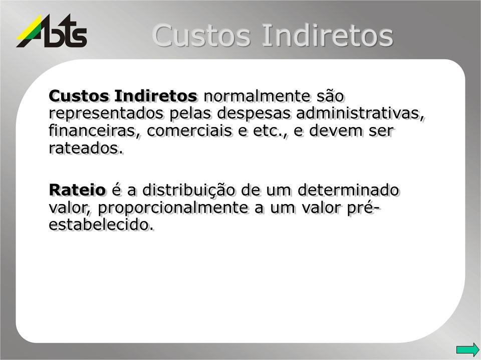 Custos Indiretos normalmente são representados pelas despesas administrativas, financeiras, comerciais e etc., e devem ser rateados. Rateio é a distri
