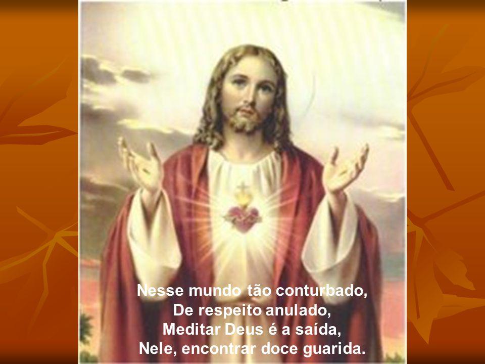 Nesse mundo tão conturbado, De respeito anulado, Meditar Deus é a saída, Nele, encontrar doce guarida.