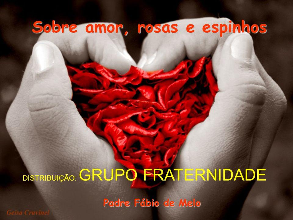Sobre amor, rosas e espinhos Padre Fábio de Melo DISTRIBUIÇÃO: GRUPO FRATERNIDADE