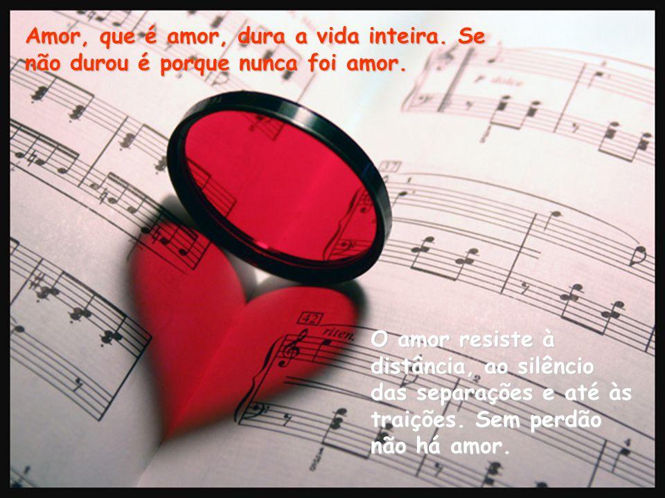 Amor, que é amor, dura a vida inteira.Se não durou é porque nunca foi amor.