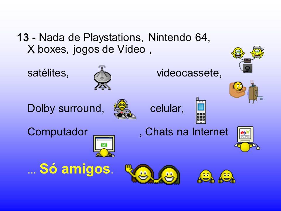 13 - Nada de Playstations, Nintendo 64, X boxes, jogos de Vídeo, satélites, videocassete, Dolby surround, celular, Computador, Chats na Internet... Só