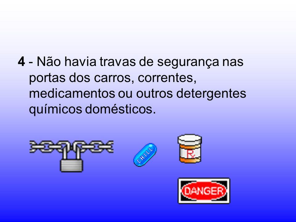 4 - Não havia travas de segurança nas portas dos carros, correntes, medicamentos ou outros detergentes químicos domésticos.
