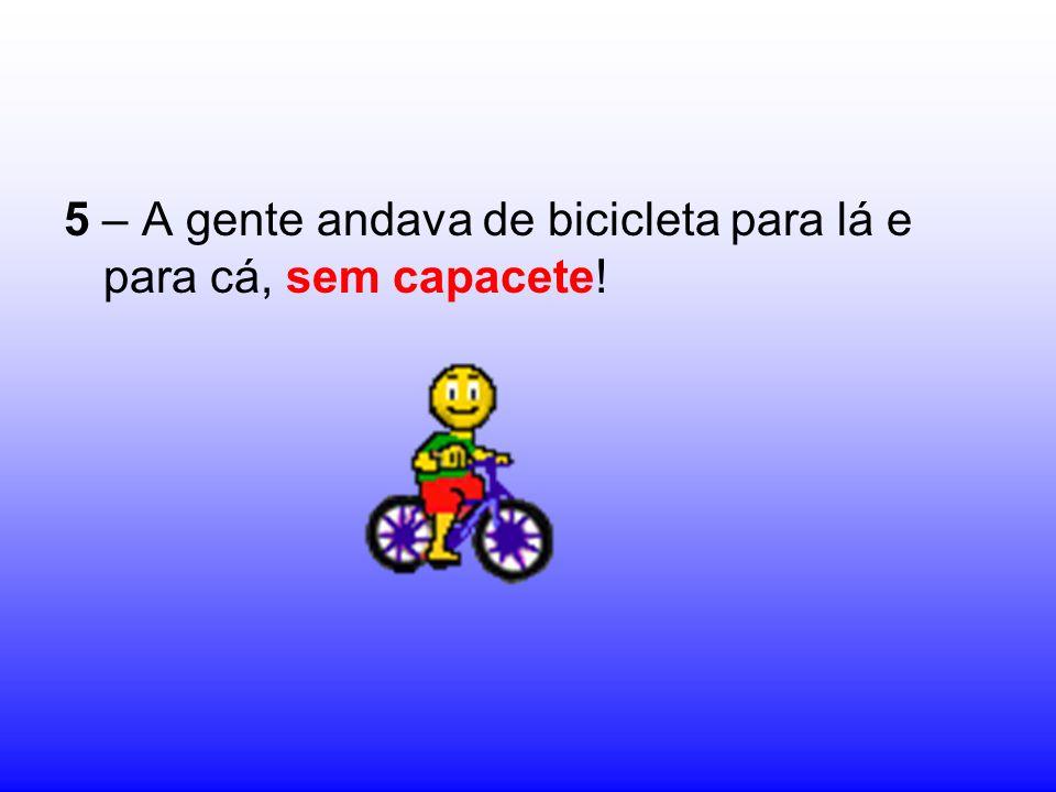 5 – A gente andava de bicicleta para lá e para cá, sem capacete!