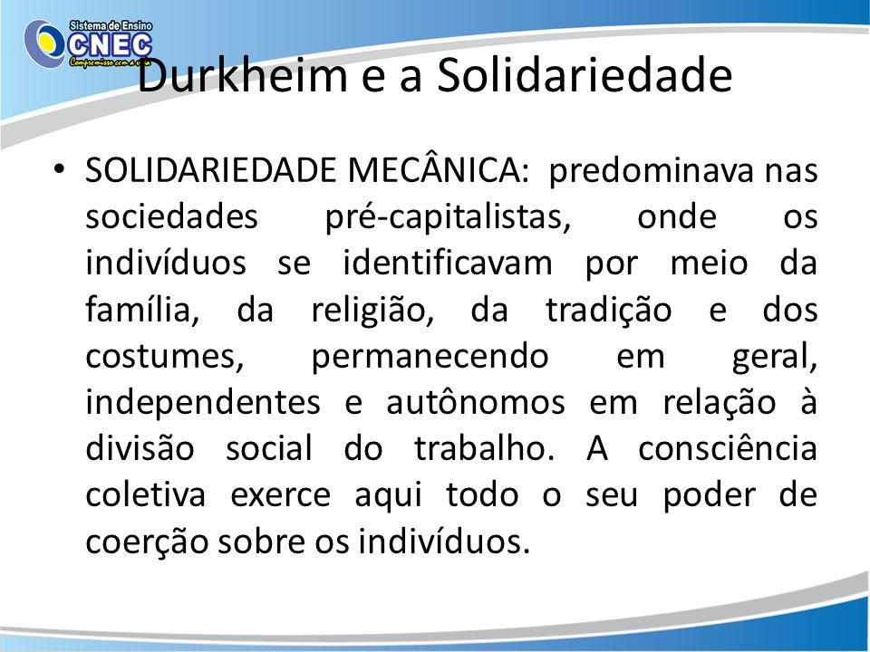 Durkheim e a Solidariedade SOLIDARIEDADE MECÂNICA: predominava nas sociedades pré-capitalistas, onde os indivíduos se identificavam por meio da família, da religião, da tradição e dos costumes, permanecendo em geral, independentes e autônomos em relação à divisão social do trabalho.