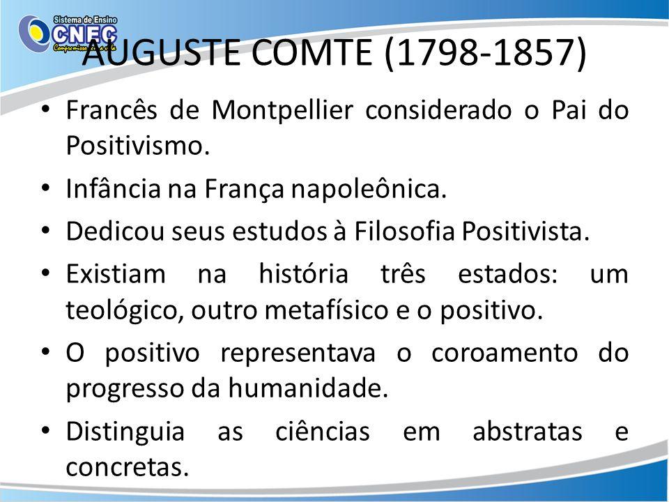 AUGUSTE COMTE (1798-1857) Francês de Montpellier considerado o Pai do Positivismo.