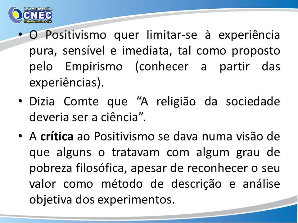 O Positivismo quer limitar-se à experiência pura, sensível e imediata, tal como proposto pelo Empirismo (conhecer a partir das experiências).