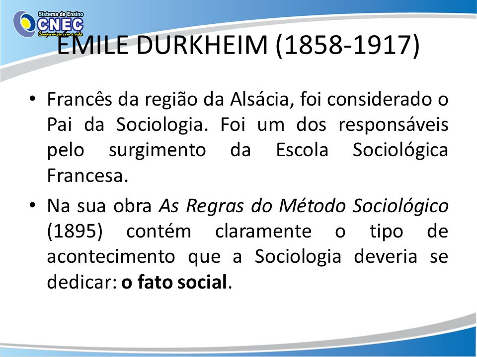 ÉMILE DURKHEIM (1858-1917) Francês da região da Alsácia, foi considerado o Pai da Sociologia.