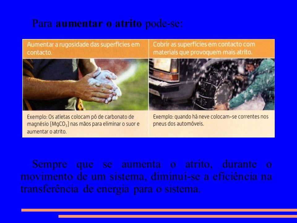 Para aumentar o atrito pode-se: Sempre que se aumenta o atrito, durante o movimento de um sistema, diminui-se a eficiência na transferência de energia