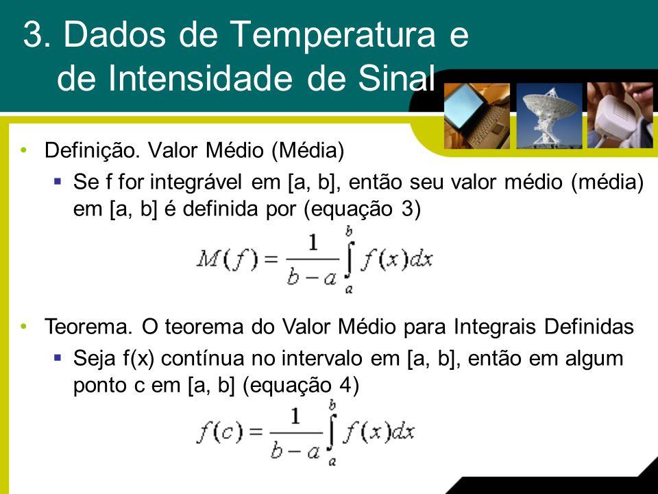 3. Dados de Temperatura e de Intensidade de Sinal Definição. Valor Médio (Média) Se f for integrável em [a, b], então seu valor médio (média) em [a, b