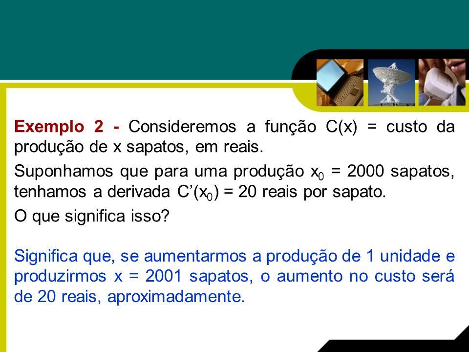 Exemplo 2 - Consideremos a função C(x) = custo da produção de x sapatos, em reais. Suponhamos que para uma produção x 0 = 2000 sapatos, tenhamos a der