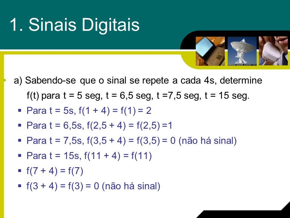 a) Sabendo-se que o sinal se repete a cada 4s, determine f(t) para t = 5 seg, t = 6,5 seg, t =7,5 seg, t = 15 seg. Para t = 5s, f(1 + 4) = f(1) = 2 Pa
