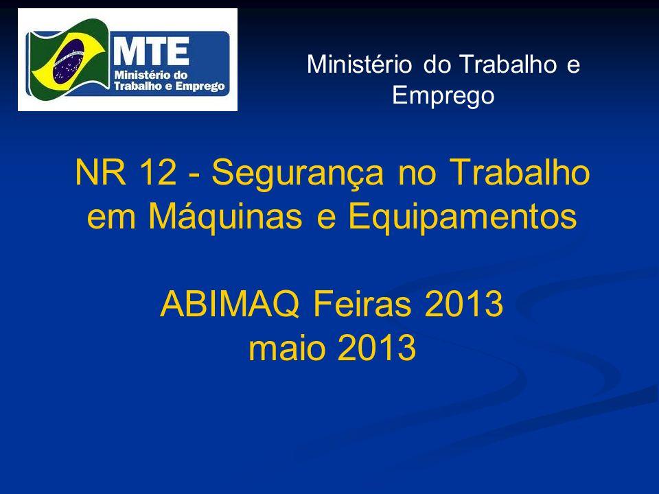 NR 12 - Segurança no Trabalho em Máquinas e Equipamentos ABIMAQ Feiras 2013 maio 2013 Ministério do Trabalho e Emprego