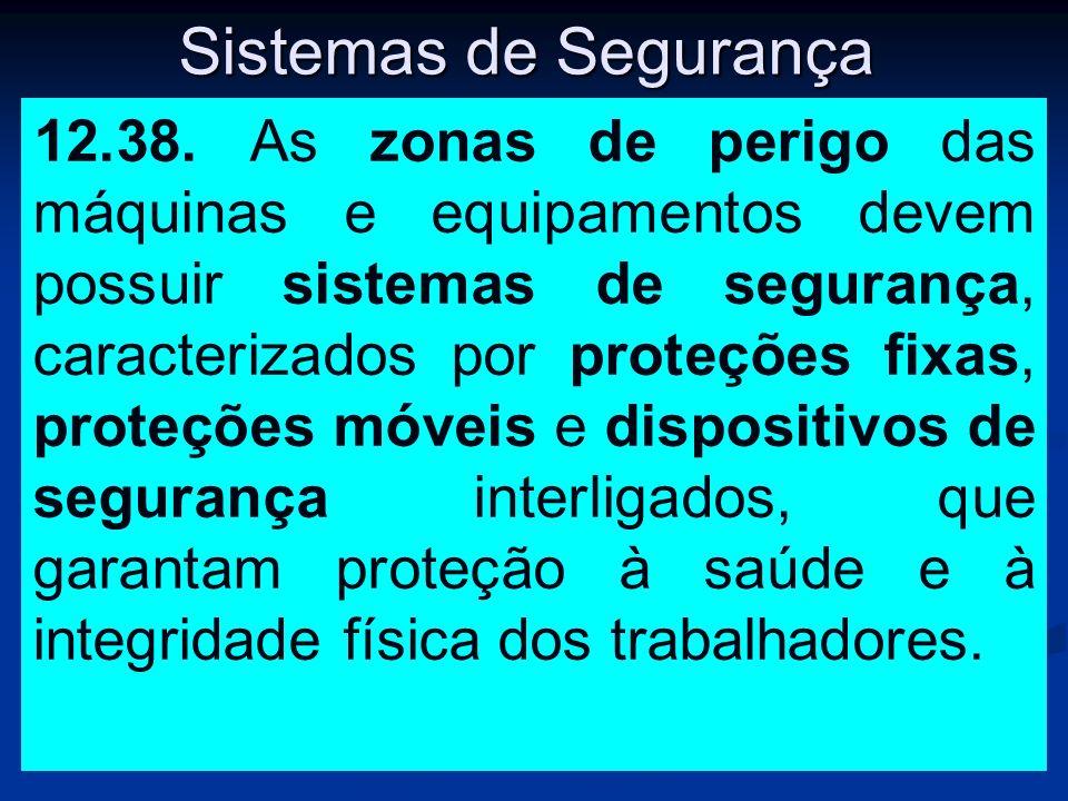 Sistemas de Segurança 12.38. As zonas de perigo das máquinas e equipamentos devem possuir sistemas de segurança, caracterizados por proteções fixas, p