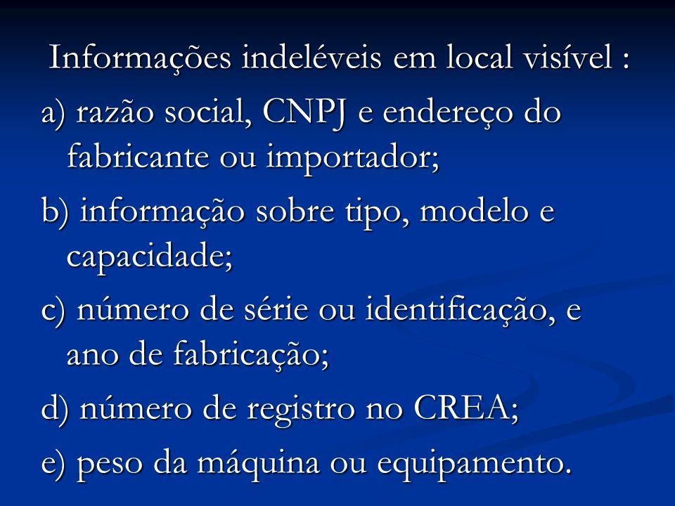 Informações indeléveis em local visível : Informações indeléveis em local visível : a) razão social, CNPJ e endereço do fabricante ou importador; b) i