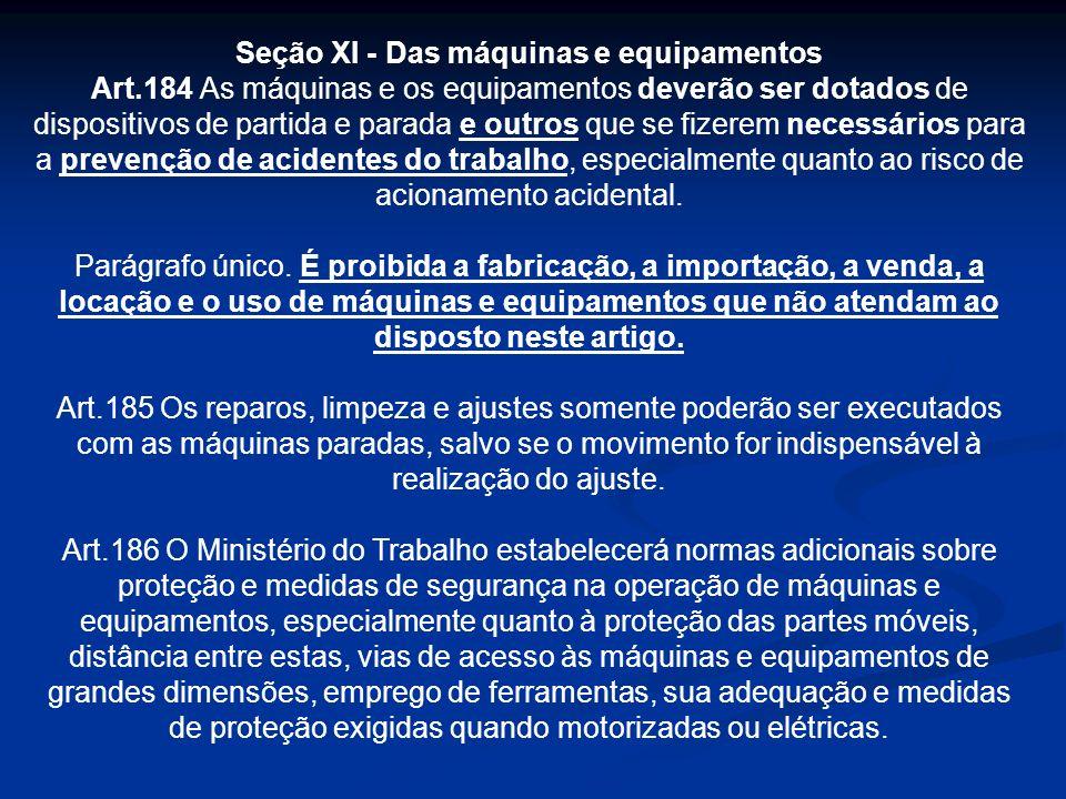 Seção XI - Das máquinas e equipamentos Art.184 As máquinas e os equipamentos deverão ser dotados de dispositivos de partida e parada e outros que se f
