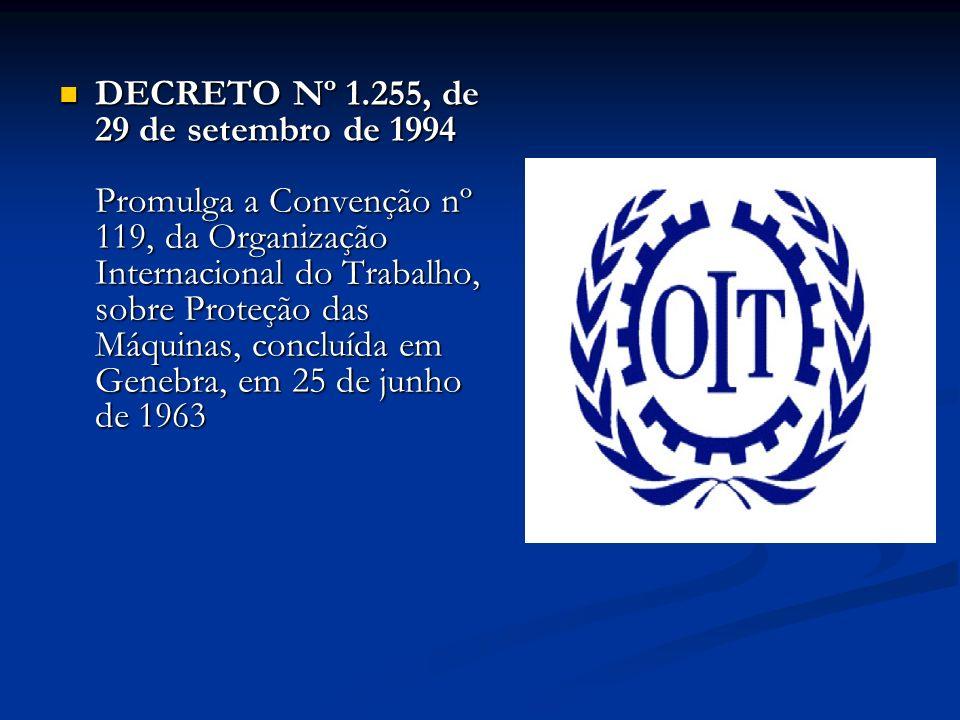DECRETO Nº 1.255, de 29 de setembro de 1994 Promulga a Convenção nº 119, da Organização Internacional do Trabalho, sobre Proteção das Máquinas, conclu