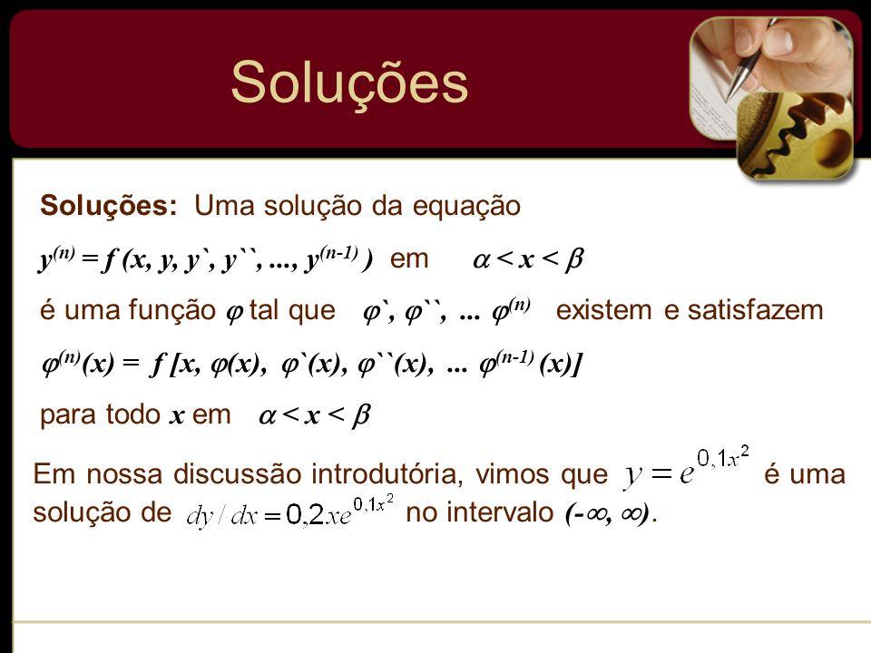 Soluções: Uma solução da equação y (n) = f (x, y, y`, y``,..., y (n-1) ) em < x < é uma função tal que `, ``,... (n) existem e satisfazem (n) (x) = f