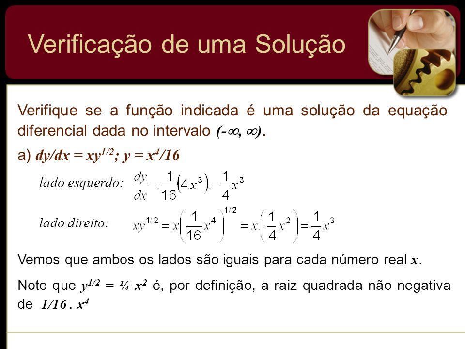 Verificação de uma Solução Verifique se a função indicada é uma solução da equação diferencial dada no intervalo (-, ). a) dy/dx = xy 1/2 ; y = x 4 /1