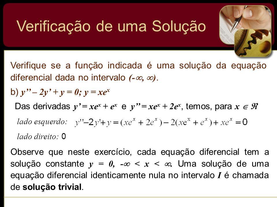 Verificação de uma Solução Verifique se a função indicada é uma solução da equação diferencial dada no intervalo (-, ). b) y – 2y + y = 0; y = xe x Da