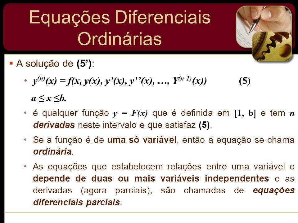 Equações Diferenciais Ordinárias A solução de (5): y (n) (x) = f(x, y(x), y(x), y(x), …, Y (n-1) (x)) (5) a x b. é qualquer função y = F(x) que é defi