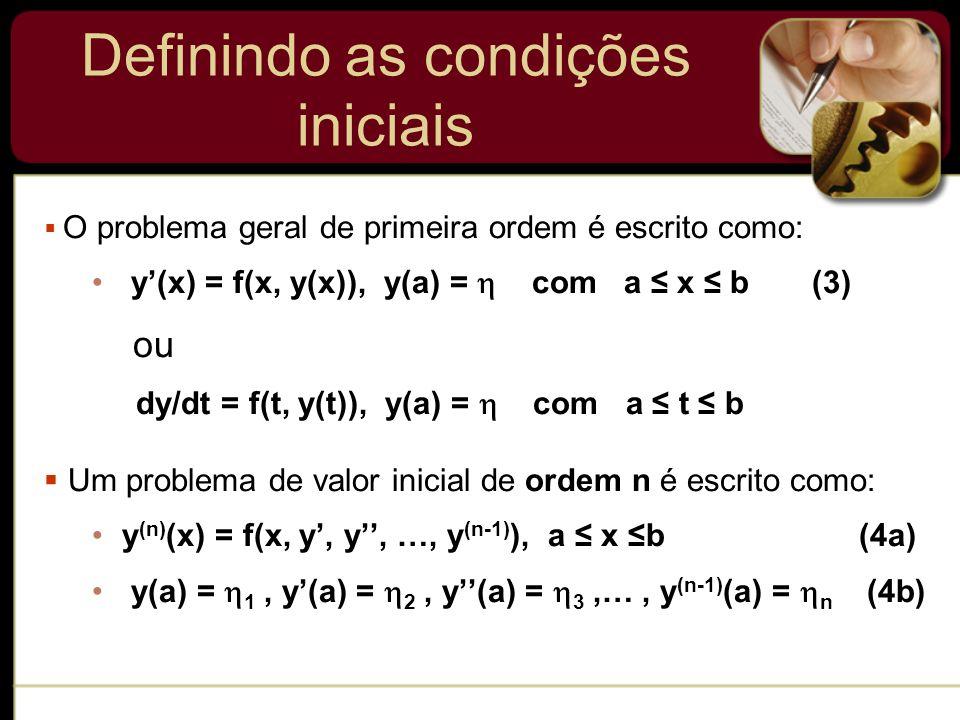 Definindo as condições iniciais O problema geral de primeira ordem é escrito como: y(x) = f(x, y(x)), y(a) = com a x b (3) ou dy/dt = f(t, y(t)), y(a)