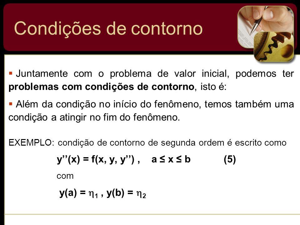 Condições de contorno Juntamente com o problema de valor inicial, podemos ter problemas com condições de contorno, isto é: Além da condição no início