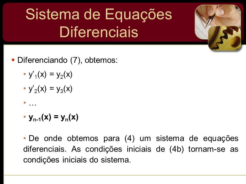 Sistema de Equações Diferenciais Diferenciando (7), obtemos: y 1 (x) = y 2 (x) y 2 (x) = y 3 (x) … y n-1 (x) = y n (x) De onde obtemos para (4) um sis
